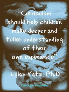 """""""Curriculum should help children make deeper and fuller understanding of their own experience"""" - Lilian Katz, Ph.D ≈≈"""