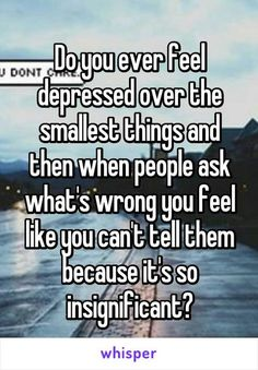 Do you ever feel depressed over the smallest things and then when people ask what's wrong you feel like you can't tell them because it's so insignificant?~who else feels like this? Quotes Deep Feelings, Hurt Quotes, Mood Quotes, Funny Quotes, Life Quotes, Valentine's Day Quotes, Quotes Positive, Wisdom Quotes, Nature Quotes