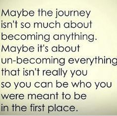 Maybe the Journey Isn't so much About becoming anything. Maybe it's about un-becoming everything that isn't really you so you can be who you were meant to be in the first place - Quotes Great Quotes, Quotes To Live By, Me Quotes, Motivational Quotes, Inspirational Quotes, Qoutes, Journey Quotes, Wisdom Quotes, Mentor Quotes