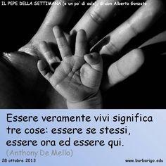 """#Buongiorno! """"Essere vivi significa tre cose: essere se se stessi, essere ora ed essere qui"""" (A. De Mello)"""