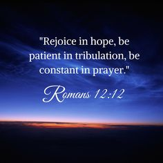 Rejoice in hope, be patient in tribulation, be constant in prayer. Romans 12:12
