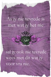 Afrikaanse Inspirerende Gedagtes & Wyshede: As jy nie tevrede is met wat jy het nie sal jy ook nie tevrede wees met dit wat jy voor vra nie Spirit Of Discernment, Afrikaanse Quotes, Christ Quotes, Love My Man, Prayer Box, Marriage Relationship, My Land, Quotes About God, Illustrations Posters