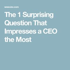The 1 Surprising Question That Impresses a CEO the Most