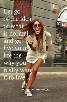 Let go of the idea of what is normal and go live your life the way you really want to!