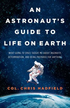 Col. Chris Hadfield, An Astronaut's Guide to Life on Earth.
