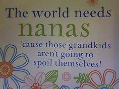 The world needs Nanas, 'cause those grandkids aren't going to spoil thenselves! Cute Quotes, Great Quotes, Quotes About Grandchildren, Grandkids Quotes, Grandma Quotes, To Spoil, Grandma And Grandpa, Grandparents Day, My Children