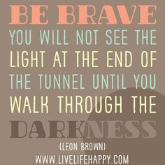 Be brave, you will not see the light at the end of the tunnel until you walk through the darkness. -Leon Brown