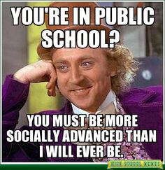 Condescending Wonka - you're in public school?