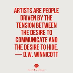 """""""Artists are people driven by the tension between the desire to communicate and the desire to hide."""" D. W. Winnicott"""