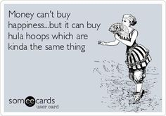 Money can't buy happiness... but it can't buy hula hoops which are kinda the same thing.