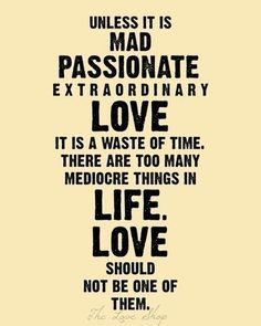 "love  ""Unless its mad passionate extraordinary love, it is a waste of time. There are too many mediocore things in life. Love should not be one of them"""