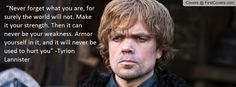"""""""Never forget what you are, for surely world will not""""   Game Of Thrones - Tyrion Lannister"""