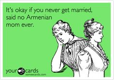 It's okay if you never get married, said no Armenian mom ever.