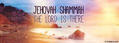 Ezekiel 48:35 NKJV - Jehovah Shammah - The Lord Is There.