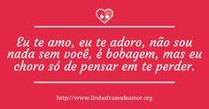 Eu te amo, eu te adoro, não sou nada sem você, é bobagem, mas eu choro só de pensar em te perder. http://www.lindasfrasesdeamor.org/mensagens/amor/tristes