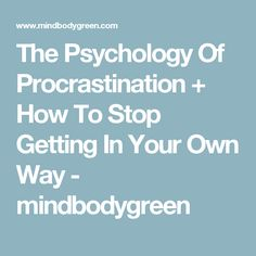 The Psychology Of Procrastination + How To Stop Getting In Your Own Way - mindbodygreen
