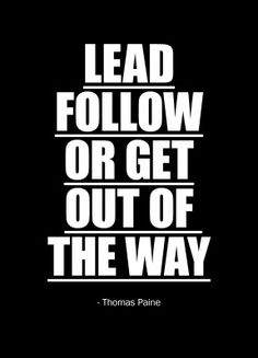"My new work motto!!! ""Lead, follow, or get out of the way"" - Thomas Paine"