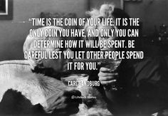 Time is the Coin of Your Life    Time is the coin of your life. It is the only coin you have, and only you can determine how it will be spent. Be careful lest you let other people spend it for you. – Carl Sandburg