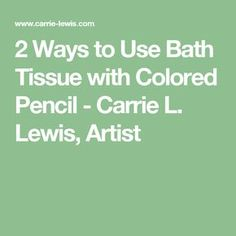 2 Ways to Use Bath Tissue with Colored Pencil - Carrie L. Lewis, Artist