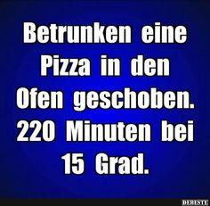 Betrunken eine Pizza in den Ofen geschoben..