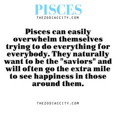 """Pisces Zodiac facts — Pisces can easily overwhelm themselves trying to do everything for everybody. They naturally want to be the """"saviors"""" and will often go the extra mile to see happiness in those around them."""