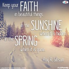 """""""Keep your faith in beautiful things, in the sunshine when it is hidden, in the spring when it is gone."""" Roy R. Gibson 