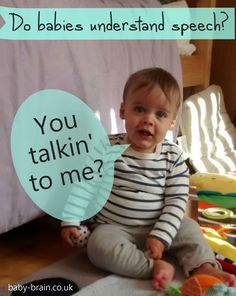 baby-brain.co.uk -  do babies understand speech? babies as young as 6 months understand that speech is used to communicate information (rather than random, interesting sounds that come out of our mouths). - click for more on the psychological research findings about speech and babies