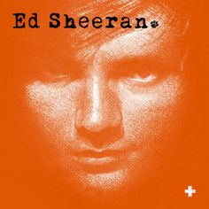 Ed Sheeran - I love this album.... LOVE LOVE LOVE LOVE LOVE. It's beautiful