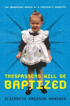 Trespassers Will Be Baptized: The Unordained Memoir of a Preacher's Daughter by Elizabeth Emerson Hancock
