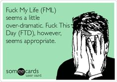 Fuck My Life (FML) seems a little over-dramatic. Fuck This Day (FTD), however, seems appropriate. @joelle1996