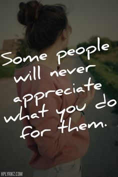 Some people never appreciate what you do for them