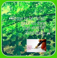 Better to be certain about not doing than uncertain about doing.