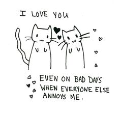 I love you ♥ even on bad days when everyone else annoys me ♥ I love you!!!