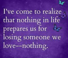 I've come to realize that nothing in life prepares us for losing someone we love -- nothing.