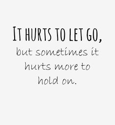 It hurts to let go, but sometimes it hurts more to hold on.