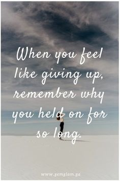 When you feel like giving up, remember why you held on for so long.