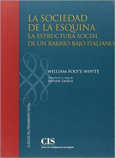La Sociedad de la esquina : la estructura social de un barrio bajo italiano / William Foote Whyte ; presentación a cargo de Bernabé Sarabia