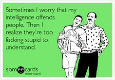 Sometimes I worry that my intelligence offends people. Then I realize they're too fucking stupid to understand.