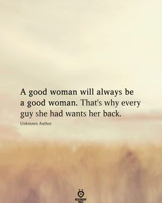 A good woman will always be a good woman. That's why every guy she had wants her back. Unknown Author A good woman will always be a good woman. That's why every guy she had wants her back. Wisdom Quotes, True Quotes, Great Quotes, Quotes To Live By, Motivational Quotes, Inspirational Quotes, Affirmation Quotes, Quotes Quotes, Good Woman