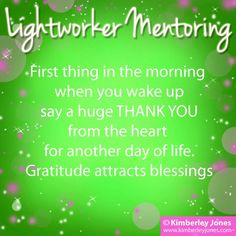 LIGHTWORKERS: First thing in the morning when you wake up say a huge THANK YOU from the heart for another day of life. Gratitude attracts blessings – Kimberley Jones ♥