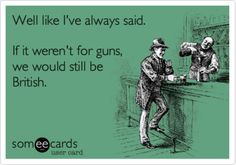 Well like I've always said, If it weren't for guns, we would still be British. #SecondAmendment