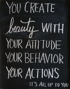You create beauty with your attitude, your behaviour, your actions.