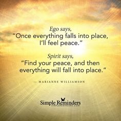 Find your peace Ego says, 'Once everything falls into place, I'll feel peace.' Spirit says, 'Find your peace, and then everything will fall into place.' — Marianne Williamson
