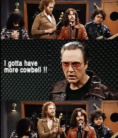 """""""Guess what? I got a fever! And the only prescription.. is more cowbell!"""" Christopher Walken as music producer Bruce Dickinson, SNL, April 8, 2000 (Will Ferrell wrote the sketch)"""
