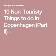 10 Non-Touristy Things to do in Copenhagen (Part II) -