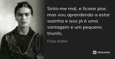 Sinto-me mal, e ficarei pior, mas vou aprendendo a estar sozinha e isso já é uma vantagem e um pequeno triunfo. — Frida Kahlo