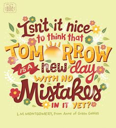 Isn't it nice to think that tomorrow is a new day with no mistakes in it yet? Illustration by Risa Rodil Color Quotes, Art Quotes, Motivational Quotes, Life Quotes, Inspirational Quotes, Author Quotes, Uplifting Quotes, Attitude Quotes, Thanks For Today