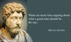 """""""Waste no more time arguing about what a good man should be. Be one."""" ~ Marcus Aurelius"""