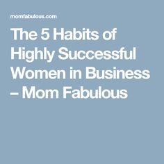 The 5 Habits of Highly Successful Women in Business – Mom Fabulous