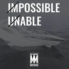 Stop saying impossible & unable. Anything is possible, if you are willing & able.
